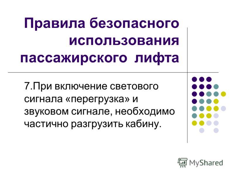 Правила безопасного использования пассажирского лифта 7.При включение светового сигнала «перегрузка» и звуковом сигнале, необходимо частично разгрузить кабину.