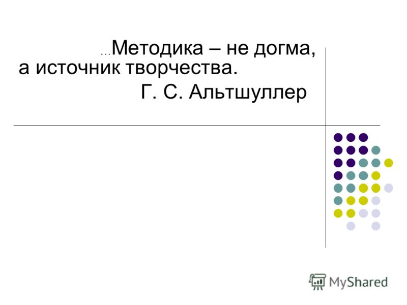 … Методика – не догма, а источник творчества. Г. С. Альтшуллер