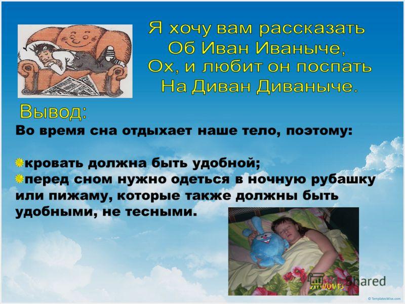 Во время сна отдыхает наше тело, поэтому: кровать должна быть удобной; перед сном нужно одеться в ночную рубашку или пижаму, которые также должны быть удобными, не тесными.