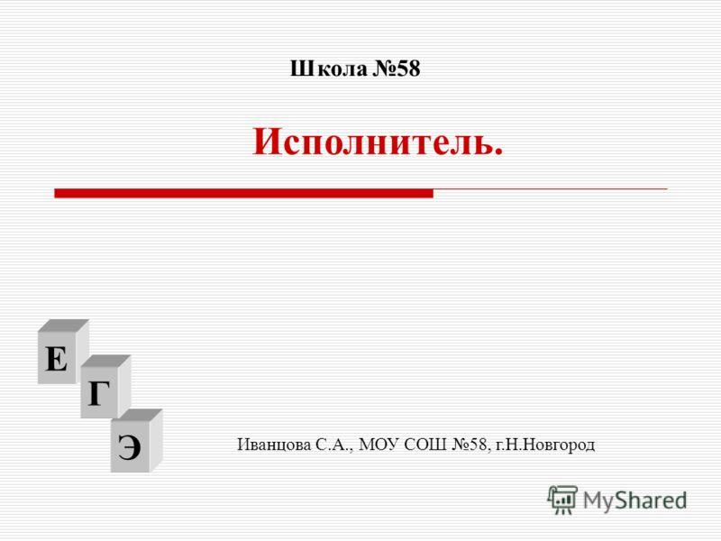 Э Исполнитель. Е Г Школа 58 Иванцова С.А., МОУ СОШ 58, г.Н.Новгород