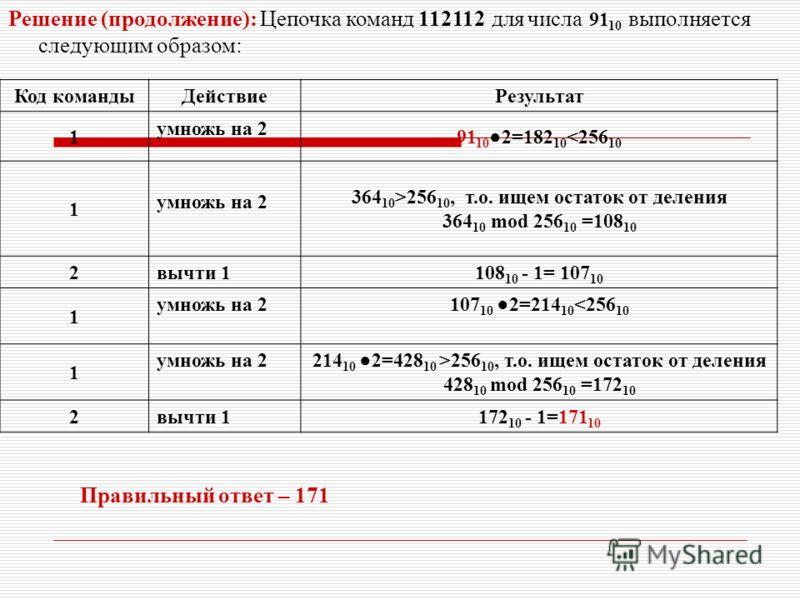 Решение (продолжение): Цепочка команд 112112 для числа 91 10 выполняется следующим образом: Код командыДействиеРезультат 1 умножь на 2 91 10 2=182 10 256 10, т.о. ищем остаток от деления 364 10 mod 256 10 =108 10 2вычти 1108 10 - 1= 107 10 1 умножь н