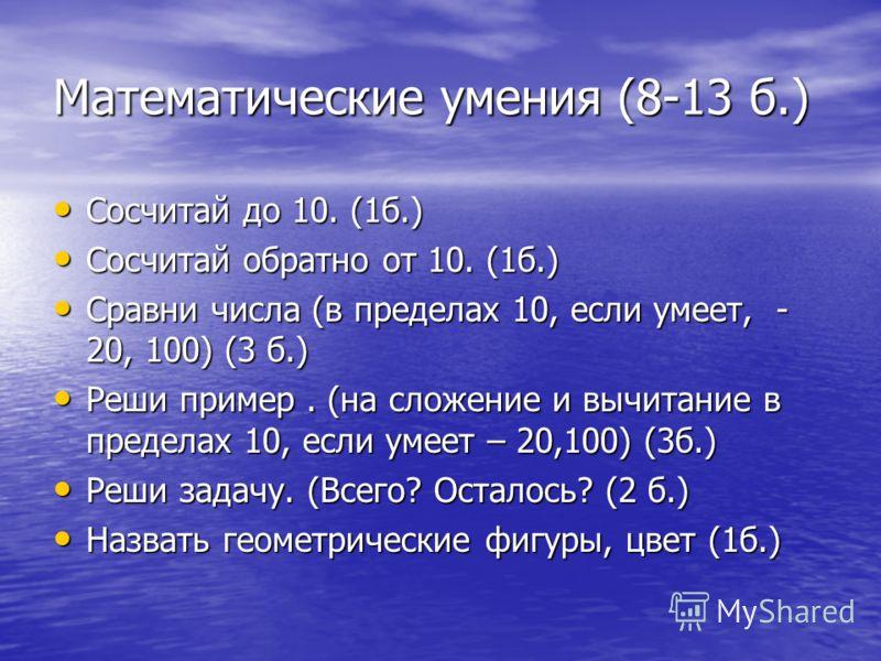 Математические умения (8-13 б.) Сосчитай до 10. (1б.) Сосчитай до 10. (1б.) Сосчитай обратно от 10. (1б.) Сосчитай обратно от 10. (1б.) Сравни числа (в пределах 10, если умеет, - 20, 100) (3 б.) Сравни числа (в пределах 10, если умеет, - 20, 100) (3