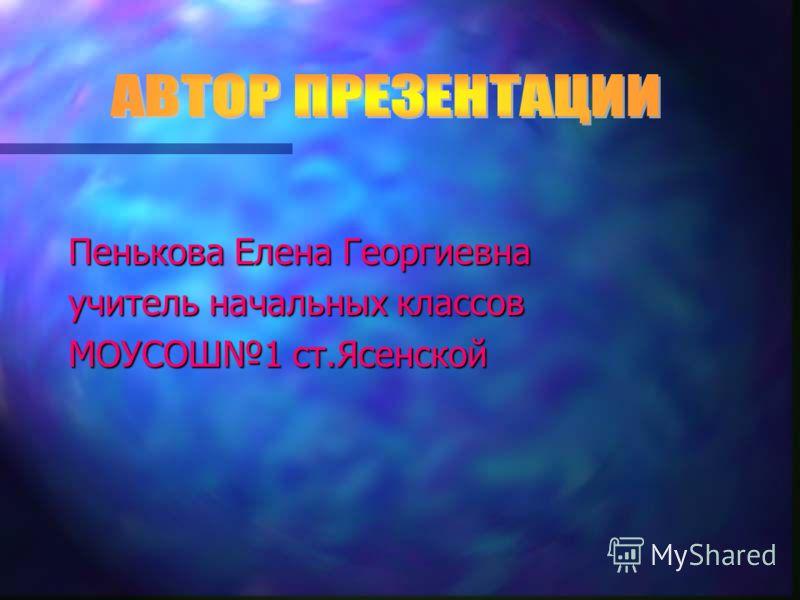 Пенькова Елена Георгиевна учитель начальных классов МОУСОШ1 ст.Ясенской
