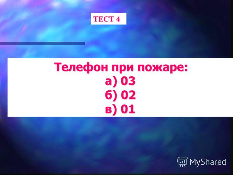 ТЕСТ 4 Телефон при пожаре: Телефон при пожаре: а) 03 б) 02 в) 01