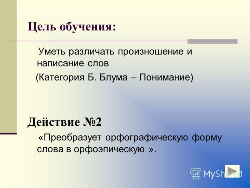 Цель обучения: Уметь различать произношение и написание слов (Категория Б. Блума – Понимание) Действие 2 «Преобразует орфографическую форму слова в орфоэпическую ».