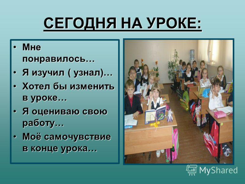 СЕГОДНЯ НА УРОКЕ: Мне понравилось…Мне понравилось… Я изучил ( узнал)…Я изучил ( узнал)… Хотел бы изменить в уроке…Хотел бы изменить в уроке… Я оцениваю свою работу…Я оцениваю свою работу… Моё самочувствие в конце урока…Моё самочувствие в конце урока…