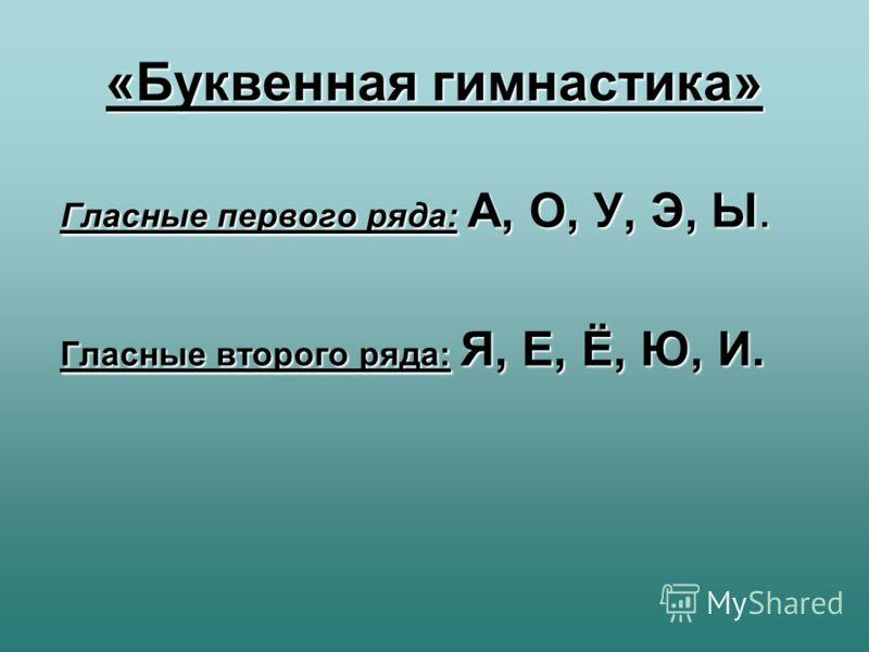 Гласные первого ряда: А, О, У, Э, Ы. Гласные второго ряда: Я, Е, Ё, Ю, И. «Буквенная гимнастика»