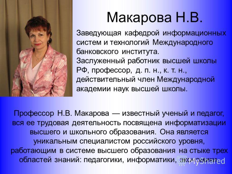 Макарова Н.В. Профессор Н.В. Макарова известный ученый и педагог, вся ее трудовая деятельность посвящена информатизации высшего и школьного образования. Она является уникальным специалистом российского уровня, работающим в системе высшего образования