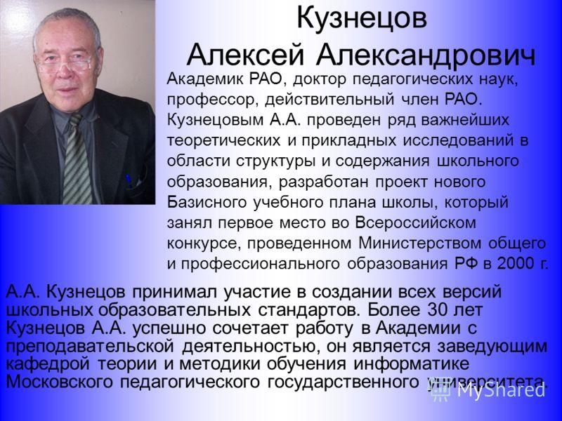 Кузнецов Алексей Александрович А.А. Кузнецов принимал участие в создании всех версий школьных образовательных стандартов. Более 30 лет Кузнецов А.А. успешно сочетает работу в Академии с преподавательской деятельностью, он является заведующим кафедрой
