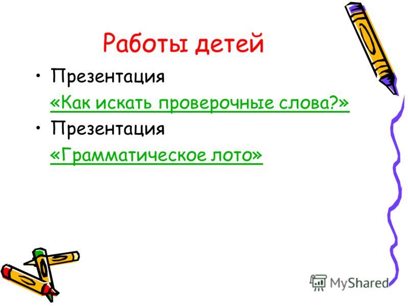 Работы детей Презентация «Как искать проверочные слова?» Презентация «Грамматическое лото»