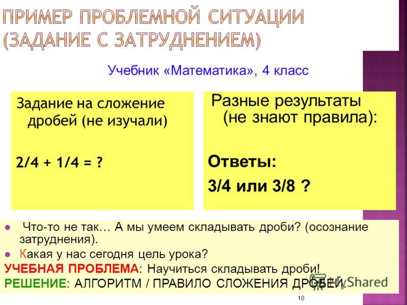 Задание на сложение дробей (не изучали) 2/4 + 1/4 = ? 10 Учебник «Математика», 4 класс Разные результаты (не знают правила): Ответы: 3/4 или 3/8 ? Что-то не так… А мы умеем складывать дроби? (осознание затруднения). Какая у нас сегодня цель урока? УЧ