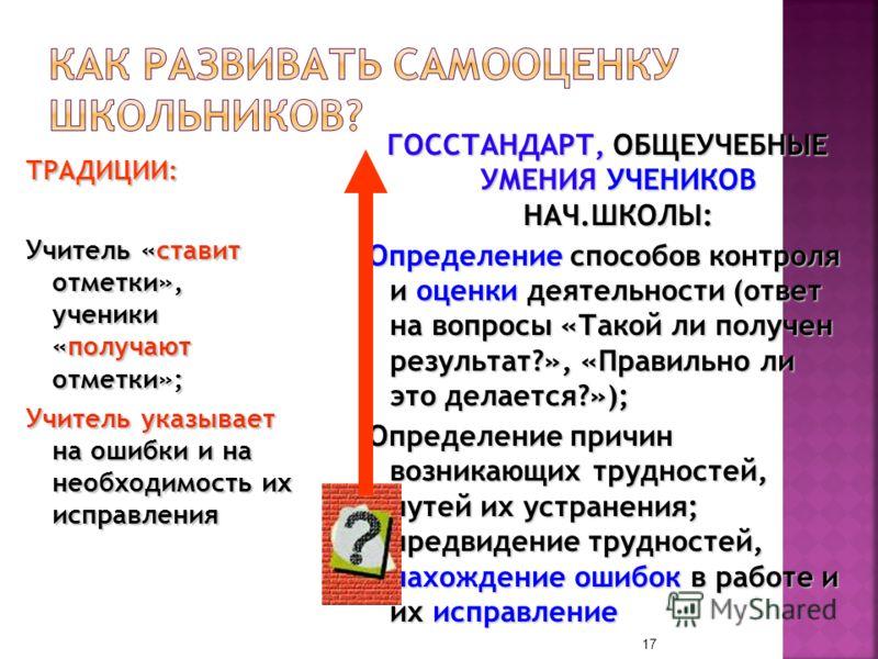 ТРАДИЦИИ: Учитель «ставит отметки», ученики «получают отметки»; Учитель указывает на ошибки и на необходимость их исправления ГОССТАНДАРТ, ОБЩЕУЧЕБНЫЕ УМЕНИЯ УЧЕНИКОВ НАЧ.ШКОЛЫ: Определение способов контроля и оценки деятельности (ответ на вопросы «Т