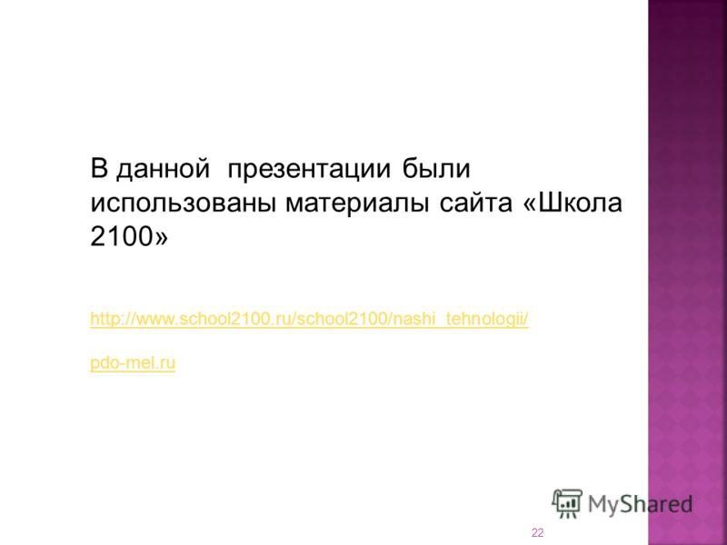 22 В данной презентации были использованы материалы сайта «Школа 2100» http://www.school2100.ru/school2100/nashi_tehnologii/ pdo-mel.ru