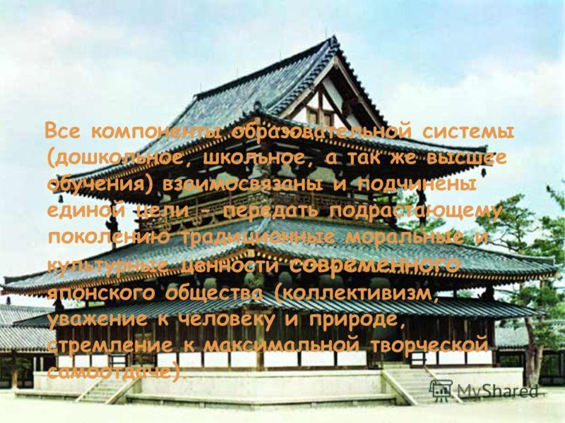 Все компоненты образовательной системы (дошкольное, школьное, а так же высшее обучения) взаимосвязаны и подчинены единой цели - передать подрастающему поколению традиционные моральные и культурные ценности современного японского общества (коллективиз