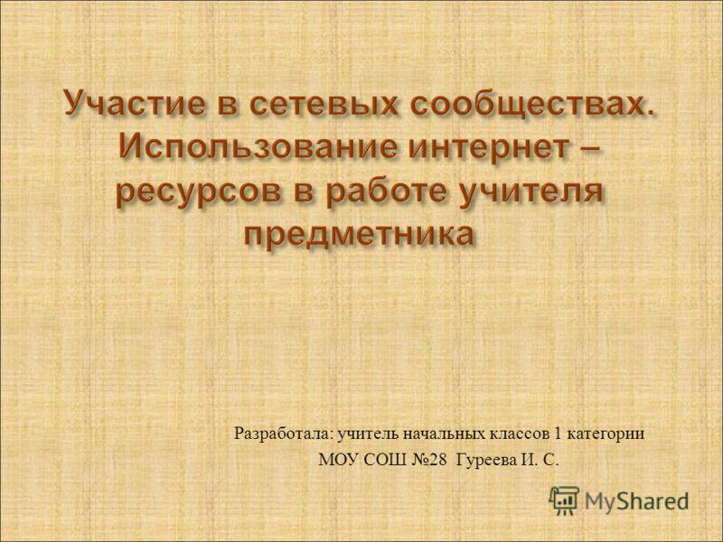Разработала : учитель начальных классов 1 категории МОУ СОШ 28 Гуреева И. С.