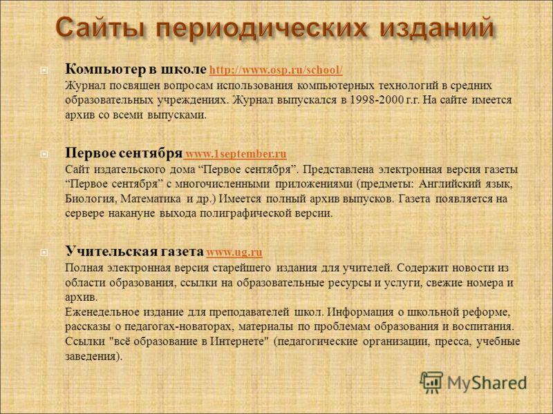 Компьютер в школе http://www.osp.ru/school/ Журнал посвящен вопросам использования компьютерных технологий в средних образовательных учреждениях. Журнал выпускался в 1998-2000 г. г. На сайте имеется архив со всеми выпусками. http://www.osp.ru/school/