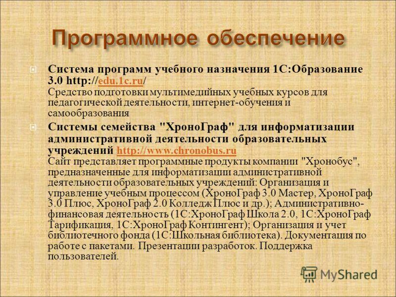 Система программ учебного назначения 1 С : Образование 3.0 http:// edu.1c.ru/ Средство подготовки мультимедийных учебных курсов для педагогической деятельности, интернет - обучения и самообразования edu.1c.ru Системы семейства