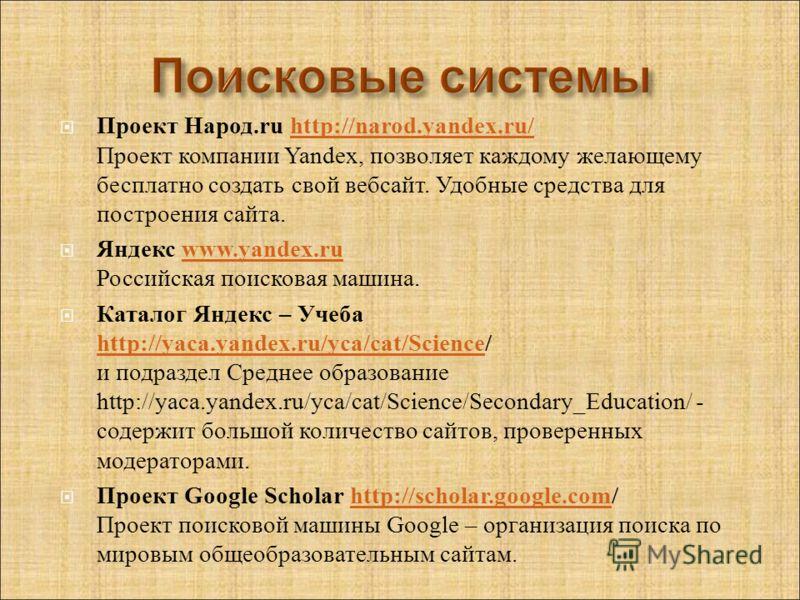 Проект Народ.ru http://narod.yandex.ru/ Проект компании Yandex, позволяет каждому желающему бесплатно создать свой вебсайт. Удобные средства для построения сайта.http://narod.yandex.ru/ Яндекс www.yandex.ru Российская поисковая машина.www.yandex.ru К
