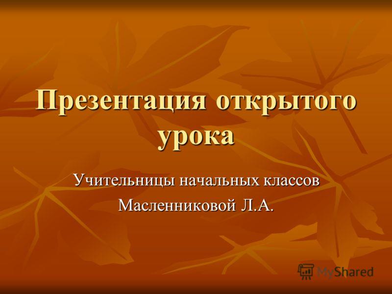 Презентация открытого урока Учительницы начальных классов Масленниковой Л.А.