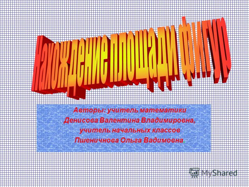 Авторы: учитель математики Денисова Валентина Владимировна, учитель начальных классов Пшеничнова Ольга Вадимовна.