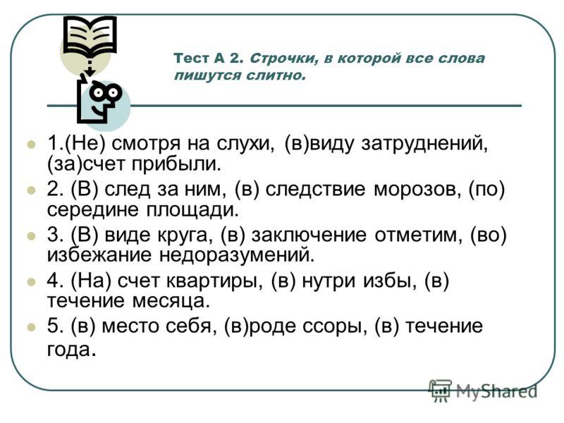Тест А 2. Строчки, в которой все слова пишутся слитно. 1.(Не) смотря на слухи, (в)виду затруднений, (за)счет прибыли. 2. (В) след за ним, (в) следствие морозов, (по) середине площади. 3. (В) виде круга, (в) заключение отметим, (во) избежание недоразу