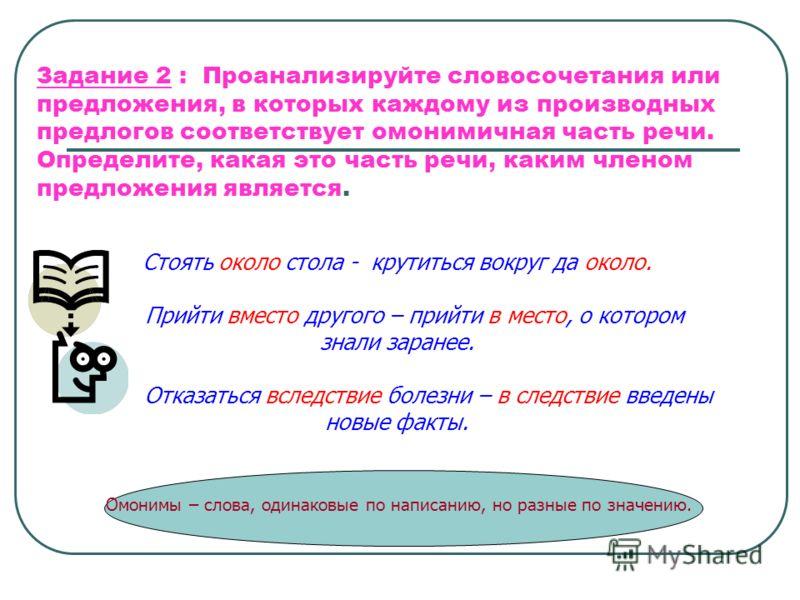 Задание 2 : Проанализируйте словосочетания или предложения, в которых каждому из производных предлогов соответствует омонимичная часть речи. Определите, какая это часть речи, каким членом предложения является. Стоять около стола - крутиться вокруг да