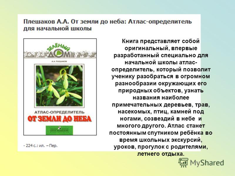Книга представляет собой оригинальный, впервые разработанный специально для начальной школы атлас- определитель, который позволит ученику разобраться в огромном разнообразии окружающих его природных объектов, узнать названия наиболее примечательных д
