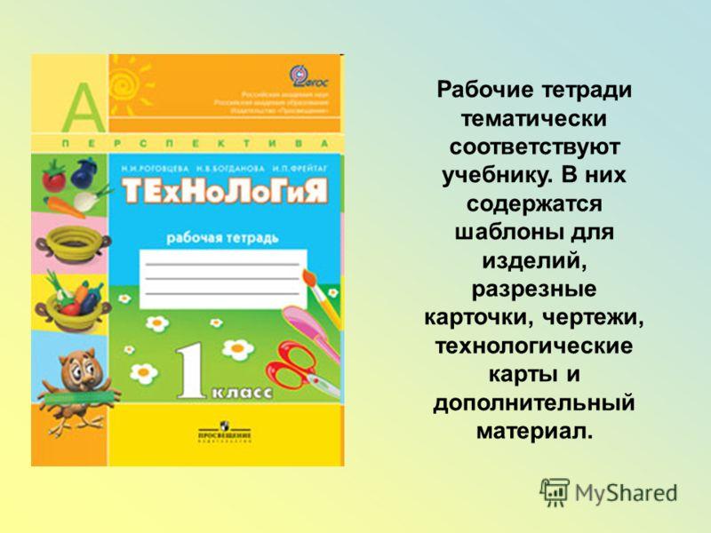 Рабочие тетради тематически соответствуют учебнику. В них содержатся шаблоны для изделий, разрезные карточки, чертежи, технологические карты и дополнительный материал.