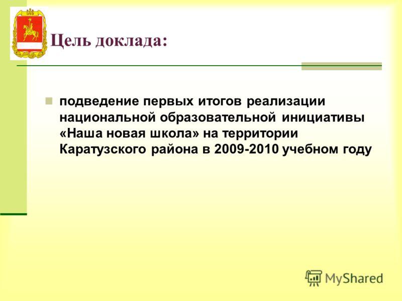 Цель доклада: подведение первых итогов реализации национальной образовательной инициативы «Наша новая школа» на территории Каратузского района в 2009-2010 учебном году