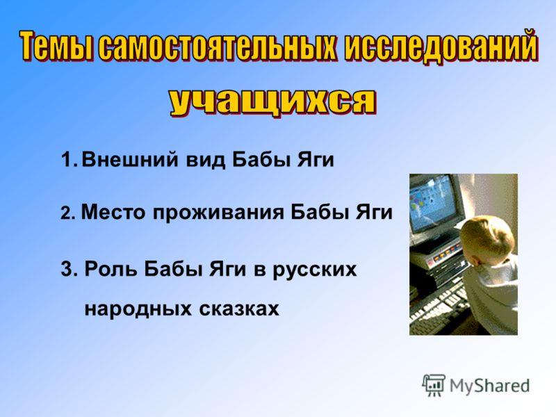 1.Внешний вид Бабы Яги 2. Место проживания Бабы Яги 3. Роль Бабы Яги в русских народных сказках