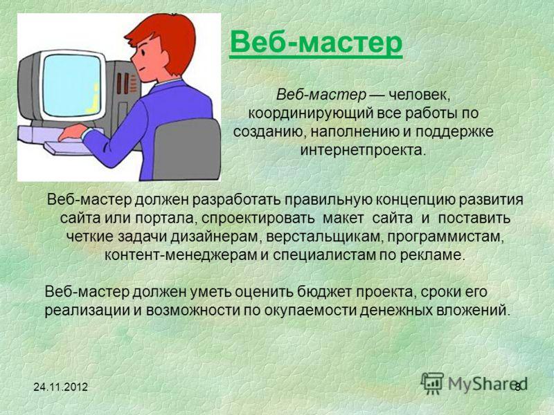 24.11.2012 Веб-мастер должен разработать правильную концепцию развития сайта или портала, спроектировать макет сайта и поставить четкие задачи дизайнерам, верстальщикам, программистам, контент-менеджерам и специалистам по рекламе. Веб-мастер должен у