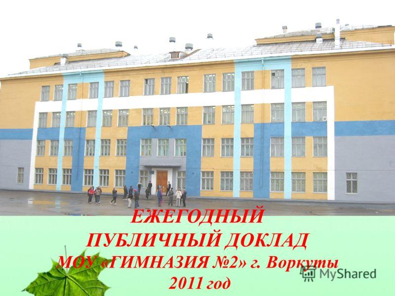 ЕЖЕГОДНЫЙ ПУБЛИЧНЫЙ ДОКЛАД МОУ «ГИМНАЗИЯ 2» г. Воркуты 2011 год