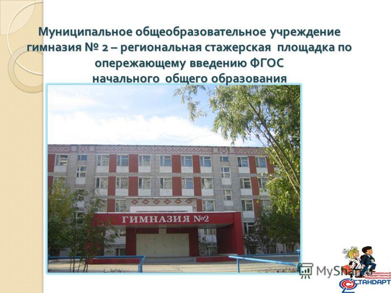 Муниципальное общеобразовательное учреждение гимназия 2 – региональная стажерская площадка по опережающему введению ФГОС начального общего образования