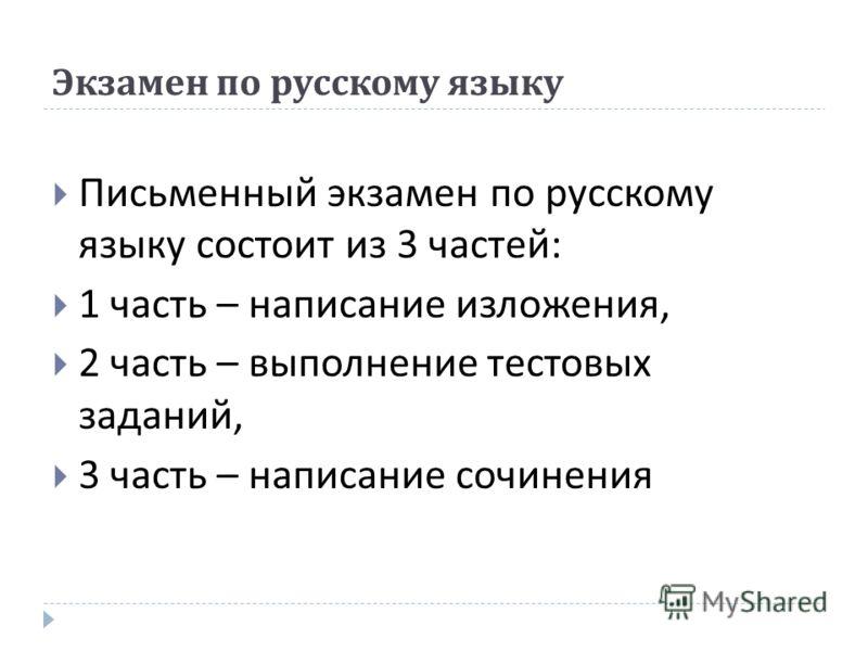 Экзамен по русскому языку Письменный экзамен по русскому языку состоит из 3 частей : 1 часть – написание изложения, 2 часть – выполнение тестовых заданий, 3 часть – написание сочинения
