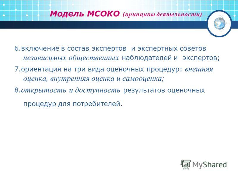 Модель МСОКО (принципы деятельности) 6.включение в состав экспертов и экспертных советов независимых общественных наблюдателей и экспертов; 7.ориентация на три вида оценочных процедур: внешняя оценка, внутренняя оценка и самооценка; 8. открытость и д