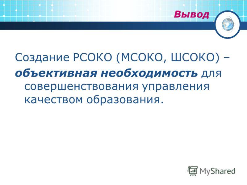 Вывод Создание РСОКО (МСОКО, ШСОКО) – объективная необходимость для совершенствования управления качеством образования.