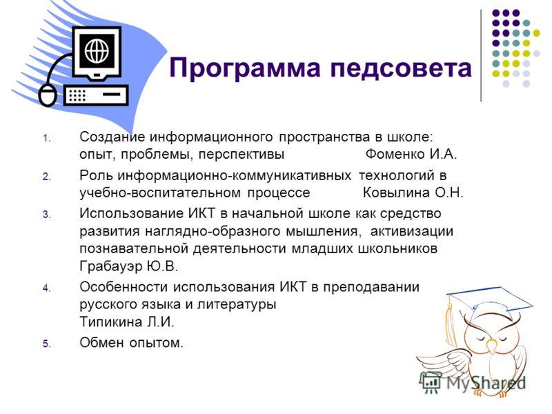 Программа педсовета 1. Создание информационного пространства в школе: опыт, проблемы, перспективы Фоменко И.А. 2. Роль информационно-коммуникативных технологий в учебно-воспитательном процессе Ковылина О.Н. 3. Использование ИКТ в начальной школе как