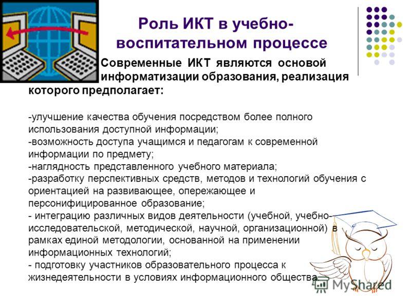 Роль ИКТ в учебно- воспитательном процессе Современные ИКТ являются основой процесса информатизации образования, реализация которого предполагает: -улучшение качества обучения посредством более полного использования доступной информации; -возможность
