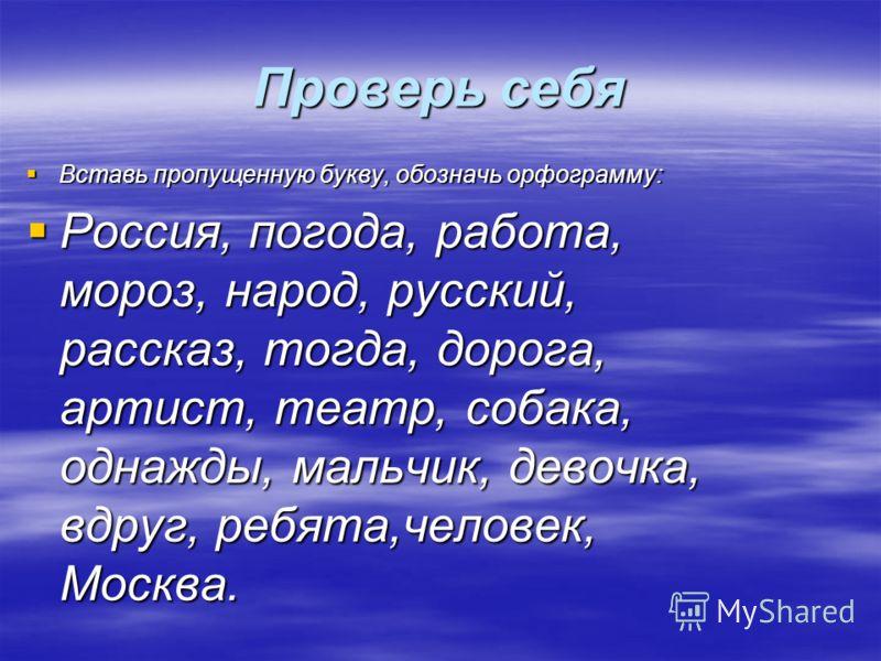 Проверь себя Вставь пропущенную букву, обозначь орфограмму: Вставь пропущенную букву, обозначь орфограмму: Россия, погода, работа, мороз, народ, русский, рассказ, тогда, дорога, артист, театр, собака, однажды, мальчик, девочка, вдруг, ребята,человек,