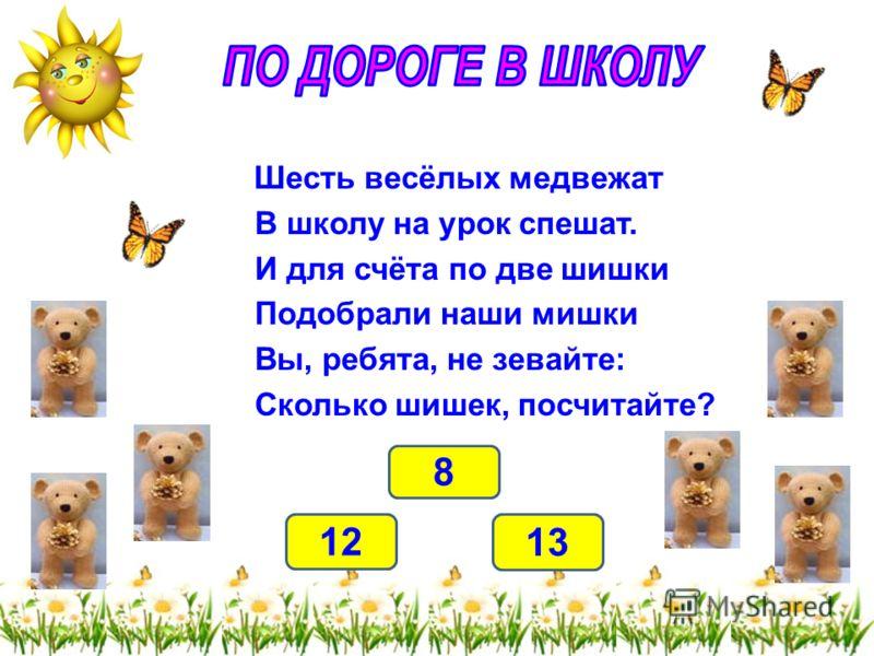 Шесть весёлых медвежат В школу на урок спешат. И для счёта по две шишки Подобрали наши мишки Вы, ребята, не зевайте: Сколько шишек, посчитайте? 12 8 13