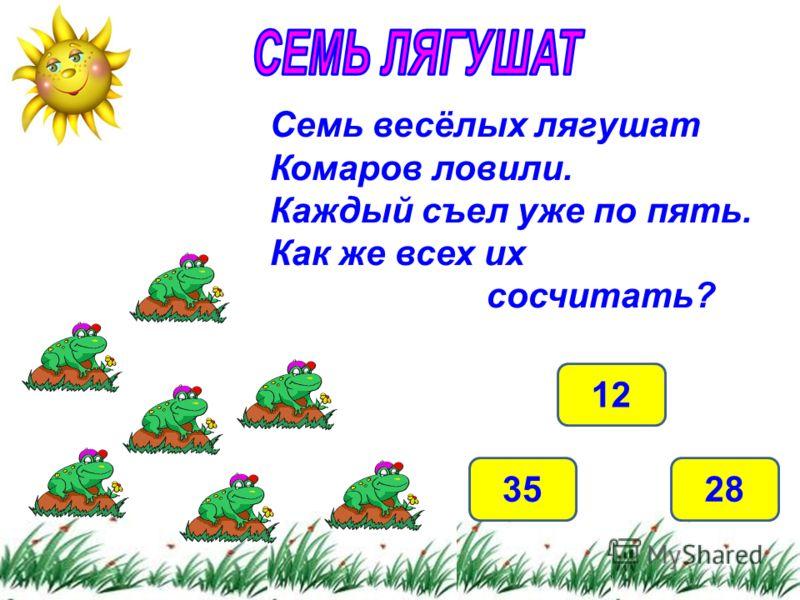 35 12 28 Семь весёлых лягушат Комаров ловили. Каждый съел уже по пять. Как же всех их сосчитать?
