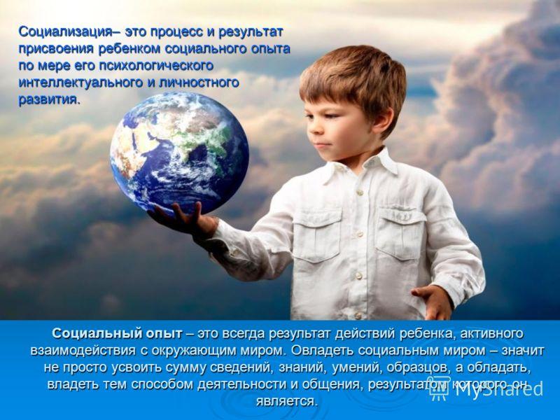 Социализация– это процесс и результат присвоения ребенком социального опыта по мере его психологического интеллектуального и личностного развития. Социальный опыт – это всегда результат действий ребенка, активного взаимодействия с окружающим миром. О