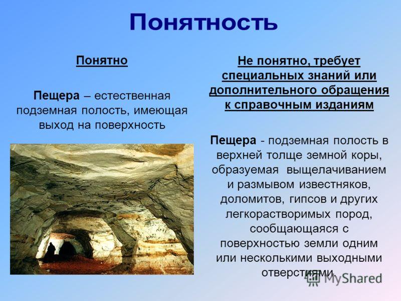 Понятно Пещера – естественная подземная полость, имеющая выход на поверхность Не понятно, требует специальных знаний или дополнительного обращения к справочным изданиям Пещера - подземная полость в верхней толще земной коры, образуемая выщелачиванием