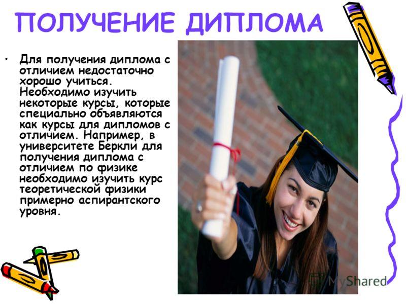 ПОЛУЧЕНИЕ ДИПЛОМА Для получения диплома с отличием недостаточно хорошо учиться. Необходимо изучить некоторые курсы, которые специально объявляются как курсы для дипломов с отличием. Например, в университете Беркли для получения диплома с отличием по