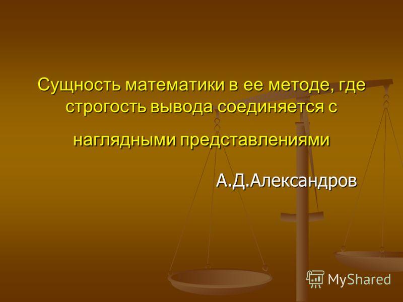 Сущность математики в ее методе, где строгость вывода соединяется с наглядными представлениями А.Д.Александров А.Д.Александров