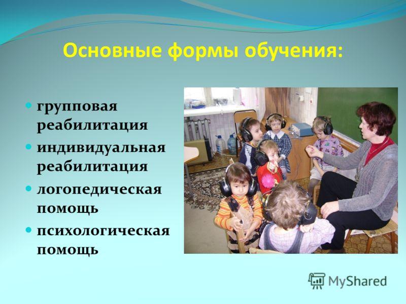 Основные формы обучения: групповая реабилитация индивидуальная реабилитация логопедическая помощь психологическая помощь