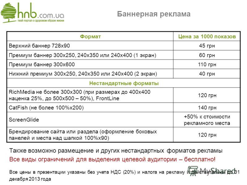 Баннерная реклама ФорматЦена за 1000 показов Верхний баннер 728х9045 грн Премиум баннер 300х250, 240х350 или 240х400 (1 экран)60 грн Премиум баннер 300х600110 грн Нижний премиум 300х250, 240х350 или 240х400 (2 экран)40 грн Нестандартные форматы RichM