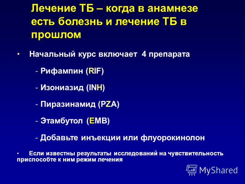 Лечение TБ – когда в анамнезе есть болезнь и лечение ТБ в прошлом Начальный курс включает 4 препарата - Рифампин (RIF) - Изониазид (INH) - Пиразинамид (PZA) - Этамбутол (EMB) - Добавьте инъекции или флуoрокинолон Если известны результаты исследований