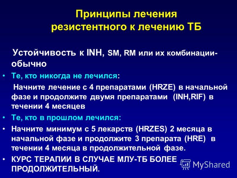 Принципы лечения резистентного к лечению ТБ Устойчивость к INH, SM, RM или их комбинации- обычно Те, кто никогда не лечился: Начните лечение с 4 препаратами (HRZE) в начальной фазе и продолжите двумя препаратами (INH,RIF) в течении 4 месяцев Tе, кто