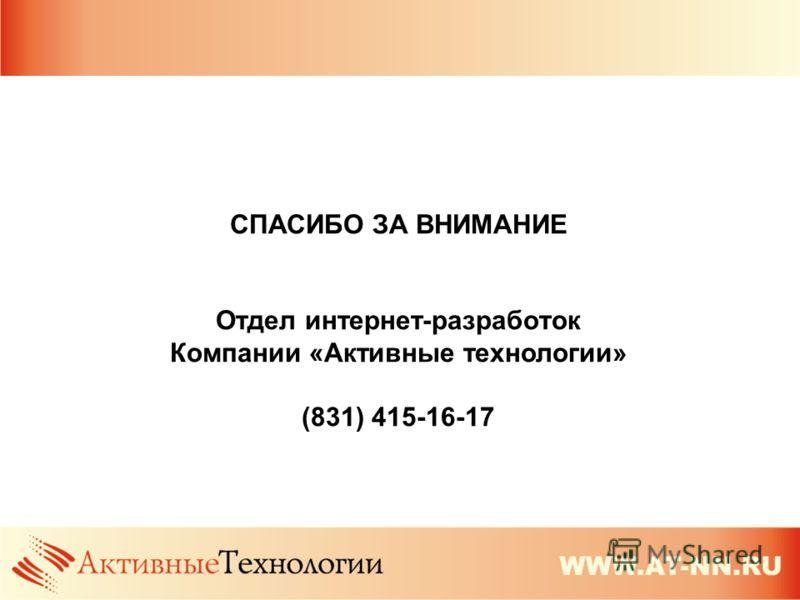 СПАСИБО ЗА ВНИМАНИЕ Отдел интернет-разработок Компании «Активные технологии» (831) 415-16-17